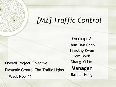 [M2] Traffic Control Group 2 Chun Han Chen Timothy Kwan Tom Bolds Shang Yi Lin Manager Randal Hong Wed. Nov. 11 Overall Project Objective : Dynamic Control.