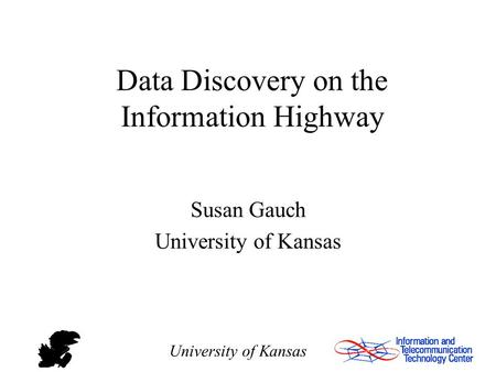 University of Kansas Data Discovery on the Information Highway Susan Gauch University of Kansas.