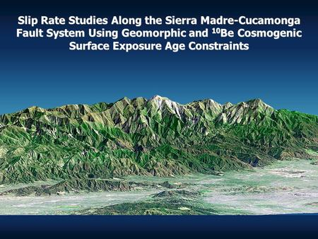 Slip Rate Studies Along the Sierra Madre-Cucamonga Fault System Using Geomorphic and 10 Be Cosmogenic Surface Exposure Age Constraints Slip Rate Studies.