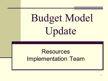 1 Budget Model Update Resources Implementation Team.