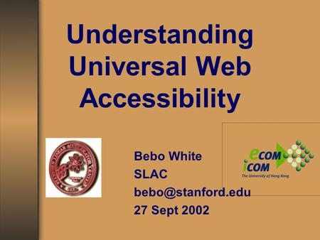 Understanding Universal Web Accessibility Bebo White SLAC 27 Sept 2002.