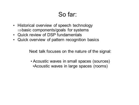 So far: Historical overview of speech technology  basic components/goals for systems Quick review of DSP fundamentals Quick overview of pattern recognition.