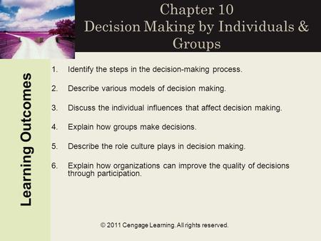 © 2011 Cengage Learning. All rights reserved. Chapter 10 Decision Making by Individuals & Groups Learning Outcomes 1.Identify the steps in the decision-making.