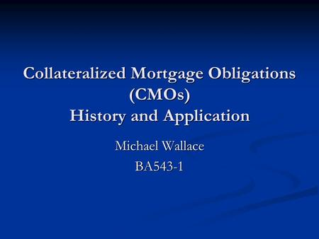 Collateralized Mortgage Obligations (CMOs) History and Application Michael Wallace BA543-1.