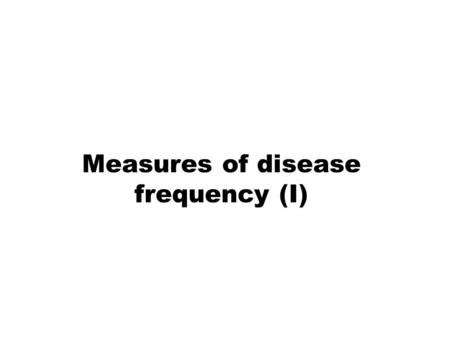 Measures of disease frequency (I). MEASURES OF DISEASE FREQUENCY Absolute measures of disease frequency: –Incidence –Prevalence –Odds Measures of association:
