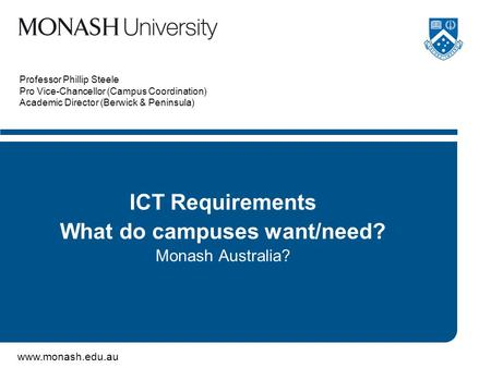Www.monash.edu.au Professor Phillip Steele Pro Vice-Chancellor (Campus Coordination) Academic Director (Berwick & Peninsula) ICT Requirements What do campuses.