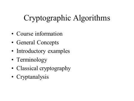 Cryptographic Algorithms Course information General Concepts Introductory examples Terminology Classical cryptography Cryptanalysis.