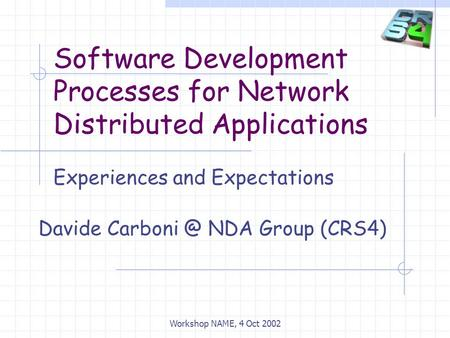 Software Development Processes for Network Distributed Applications Experiences and Expectations Davide NDA Group (CRS4) Workshop NAME, 4 Oct.