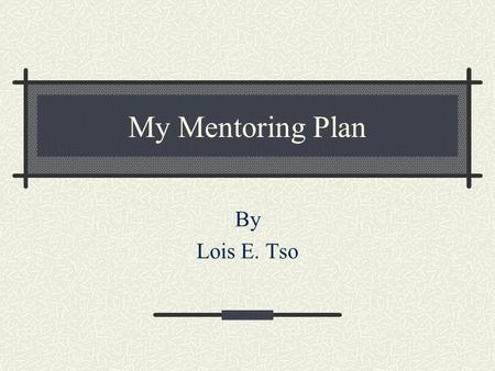 My Mentoring Plan By Lois E. Tso. Who will I be mentoring? Susie Kinlacheeny. I've worked with her as my TA for couple years.