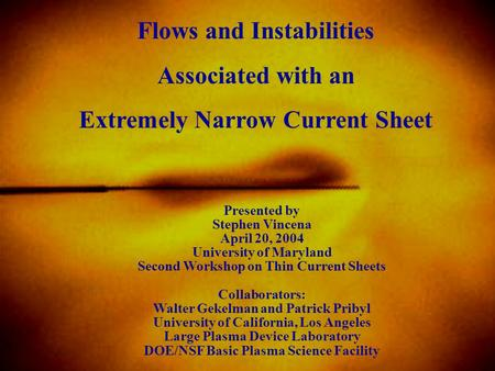 Flows and Instabilities Associated with an Extremely Narrow Current Sheet Presented by Stephen Vincena April 20, 2004 University of Maryland Second Workshop.