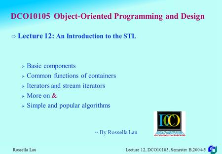 Rossella Lau Lecture 12, DCO10105, Semester B,2004-5 DCO10105 Object-Oriented Programming and Design  Lecture 12: An Introduction to the STL  Basic.