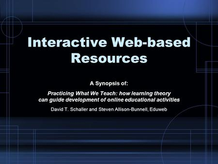 Interactive Web-based Resources A Synopsis of: Practicing What We Teach: how learning theory can guide development of online educational activities David.