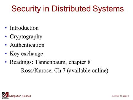 Computer Science Lecture 22, page 1 Security in Distributed Systems Introduction Cryptography Authentication Key exchange Readings: Tannenbaum, chapter.