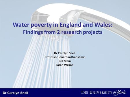 Dr Carolyn Snell Water poverty in England and Wales: Findings from 2 research projects Dr Carolyn Snell Professor Jonathan Bradshaw Gill Main Sarah Wilson.