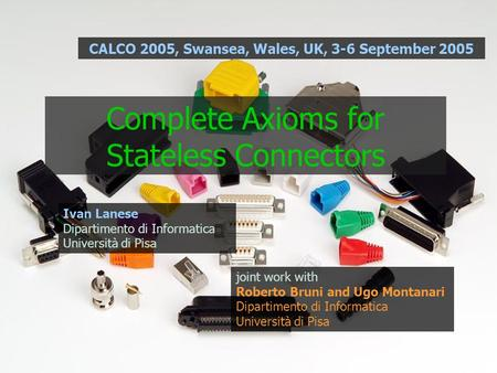 Complete Axioms for Stateless Connectors joint work with Roberto Bruni and Ugo Montanari Dipartimento di Informatica Università di Pisa Ivan Lanese Dipartimento.