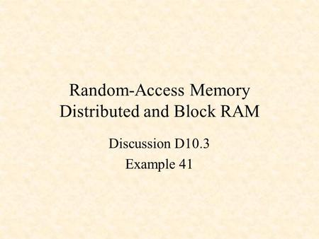 Random-Access Memory Distributed and Block RAM Discussion D10.3 Example 41.