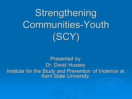 Strengthening Communities-Youth (SCY) Presented by Dr. David Hussey Institute for the Study and Prevention of Violence at Kent State University.