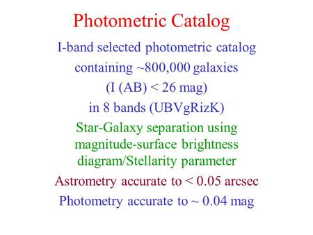 Photometric Catalog I-band selected photometric catalog containing ~800,000 galaxies (I (AB) < 26 mag) in 8 bands (UBVgRizK) Star-Galaxy separation using.