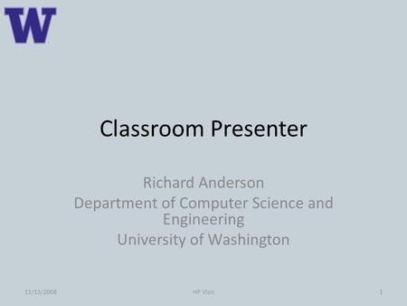 Classroom Presenter Richard Anderson Department of Computer Science and Engineering University of Washington 111/13/2008HP Visit.