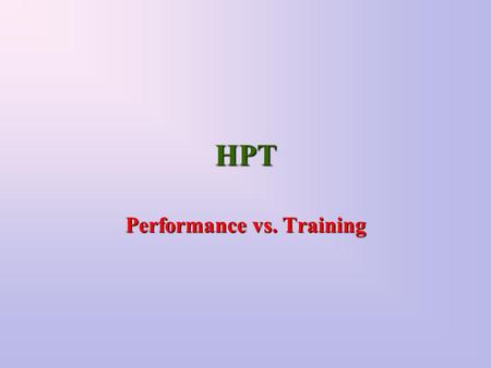 HPT Performance vs. Training. What's the Difference Imagine a mechanic Education is the light in the shop Training is the light over the engine Performance.