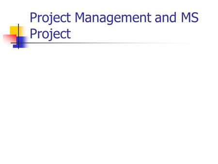 Project Management and MS Project. The project management triangle: Time Resources Scope.