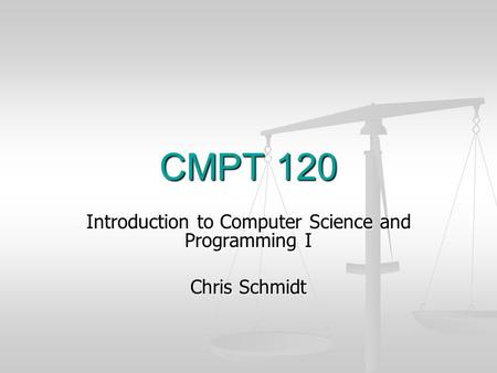 CMPT 120 Introduction to Computer Science and Programming I Chris Schmidt.