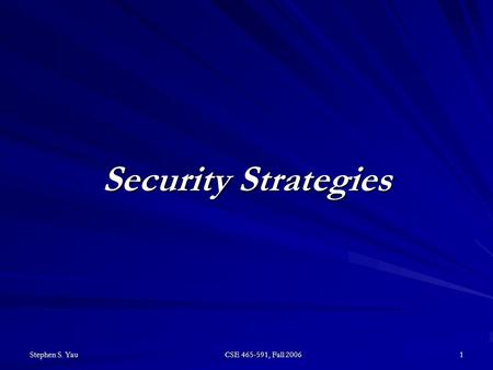 Stephen S. Yau CSE 465-591, Fall 2006 1 Security Strategies.