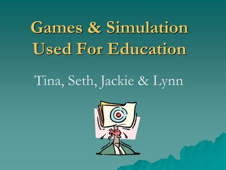 Games & Simulation Used For Education Tina, Seth, Jackie & Lynn.