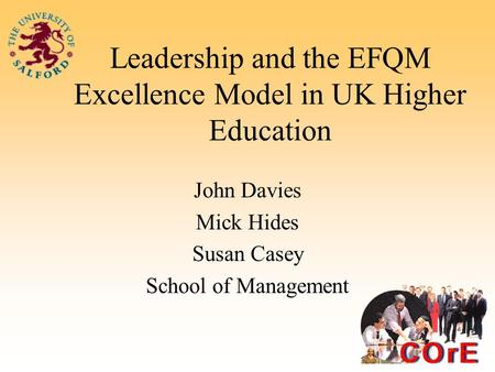 Leadership and the EFQM Excellence Model in UK Higher Education John Davies Mick Hides Susan Casey School of Management.