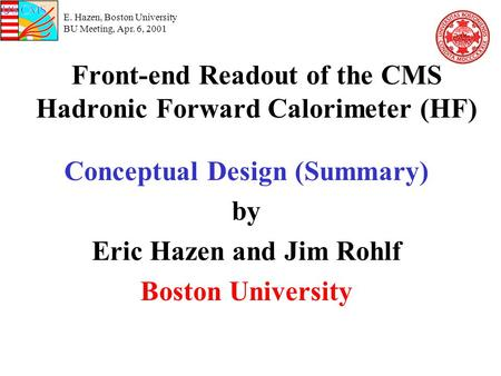 E. Hazen, Boston University BU Meeting, Apr. 6, 2001 Front-end Readout of the CMS Hadronic Forward Calorimeter (HF) Conceptual Design (Summary) by Eric.