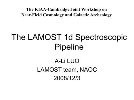 The LAMOST 1d Spectroscopic Pipeline A-Li LUO LAMOST team, NAOC 2008/12/3 The KIAA-Cambridge Joint Workshop on Near-Field Cosmology and Galactic Archeology.
