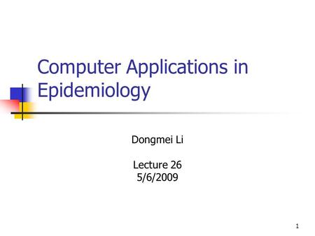 1 Computer Applications in Epidemiology Dongmei Li Lecture 26 5/6/2009.