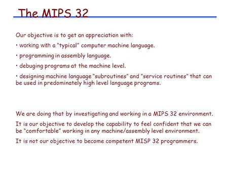"The MIPS 32 Our objective is to get an appreciation with: working with a ""typical"" computer machine language. programming in assembly language. debuging."