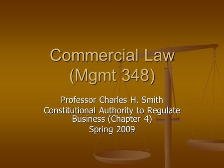 Commercial Law (Mgmt 348) Professor Charles H. Smith Constitutional Authority to Regulate Business (Chapter 4) Spring 2009.