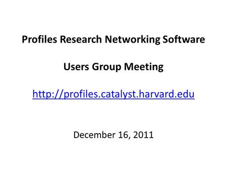 Profiles Research Networking Software Users Group Meeting   December 16, 2011.