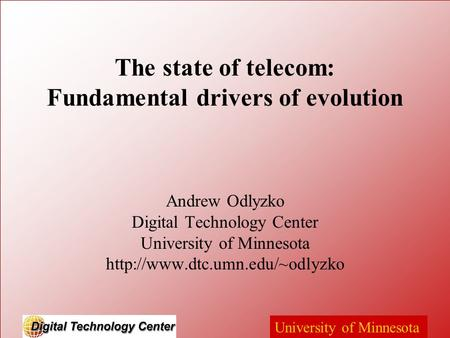 University of Minnesota The state of telecom: Fundamental drivers of evolution Andrew Odlyzko Digital Technology Center University of Minnesota