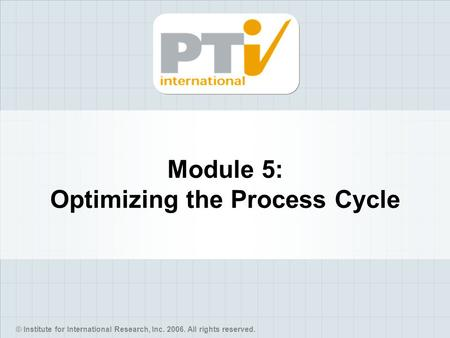 © Institute for International Research, Inc. 2006. All rights reserved. Module 5: Optimizing the Process Cycle.