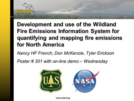 Www.mtri.org Nancy HF French, Don McKenzie, Tyler Erickson Poster # 301 with on-line demo – Wednesday Development and use of the Wildland Fire Emissions.
