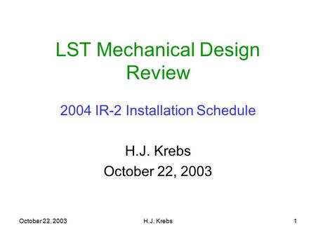 October 22, 2003H.J. Krebs1 LST Mechanical Design Review 2004 IR-2 Installation Schedule H.J. Krebs October 22, 2003.