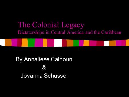 The Colonial Legacy Dictatorships in Central America and the Caribbean By Annaliese Calhoun & Jovanna Schussel.