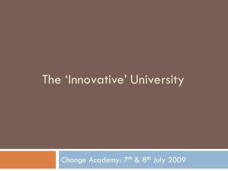 The 'Innovative' University Change Academy: 7 th & 8 th July 2009.