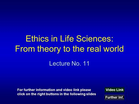 Ethics in Life Sciences: From theory to the real world Lecture No. 11 Video Link Further Inf. For further information and video link please click on the.