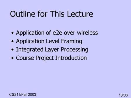 CS211/Fall 2003 10/06 Outline for This Lecture Application of e2e over wireless Application Level Framing Integrated Layer Processing Course Project Introduction.