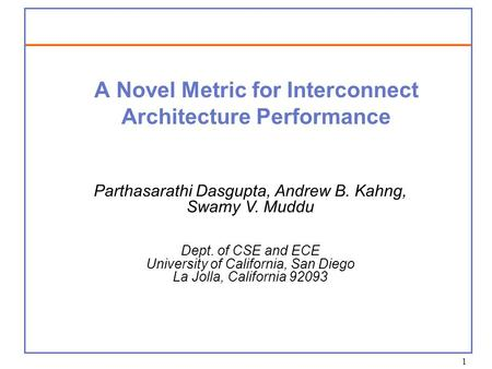 1 A Novel Metric for Interconnect Architecture Performance Parthasarathi Dasgupta, Andrew B. Kahng, Swamy V. Muddu Dept. of CSE and ECE University of California,