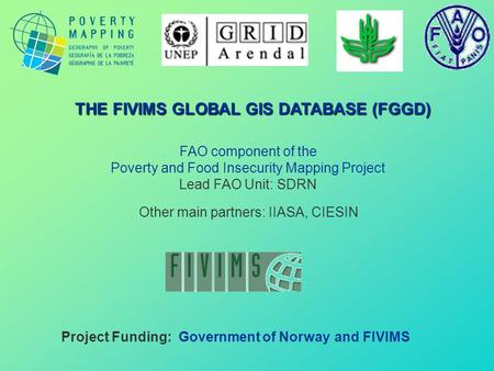 FAO component of the Poverty and Food Insecurity Mapping Project Lead FAO Unit: SDRN Project Funding: Government of Norway and FIVIMS THE FIVIMS GLOBAL.