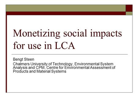 Monetizing social impacts for use in LCA Bengt Steen Chalmers University of Technology, Environmental System Analysis and CPM, Centre for Environmental.