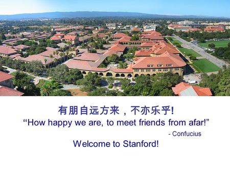 "有朋自远方来,不亦乐乎 ! ""How happy we are, to meet friends from afar!"" - Confucius Welcome to Stanford!"