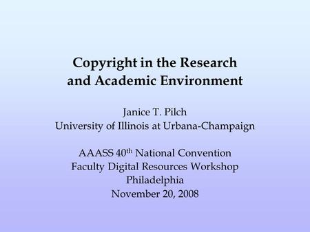 Copyright in the Research and Academic Environment Janice T. Pilch University of Illinois at Urbana-Champaign AAASS 40 th National Convention Faculty Digital.