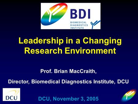 Prof. Brian MacCraith, Director, Biomedical Diagnostics Institute, DCU DCU, November 3, 2005 Leadership in a Changing Research Environment.