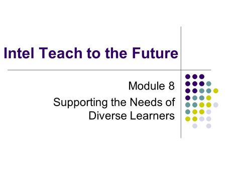 Intel Teach to the Future Module 8 Supporting the Needs of Diverse Learners.